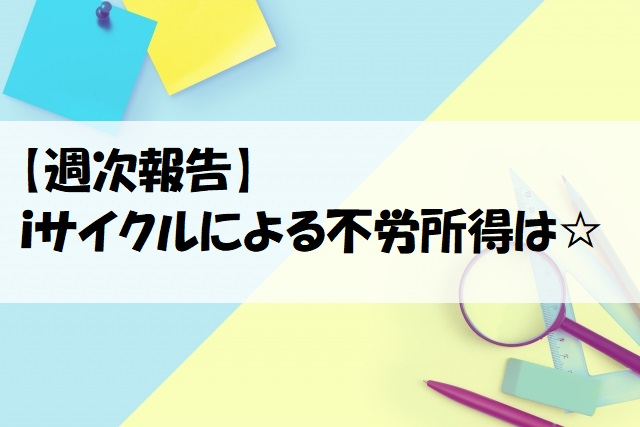 【iサイクル】12/10週の不労所得は19,420円でした(*^_^*)